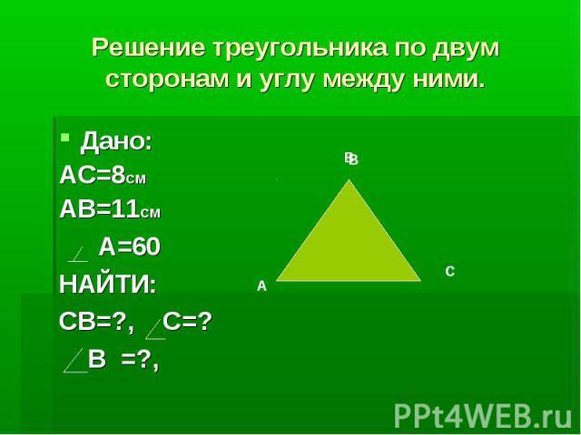 Решение треугольника по двум сторонам и углу между ними.Дано: АС=8СМАВ=11СМ А=60НАЙТИ:СВ=?, С=? В =?,