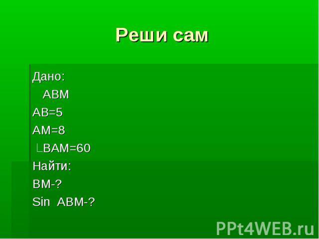Реши самДано: АВМАВ=5АМ=8 ВАМ=60Найти:ВМ-?Sin ABM-?