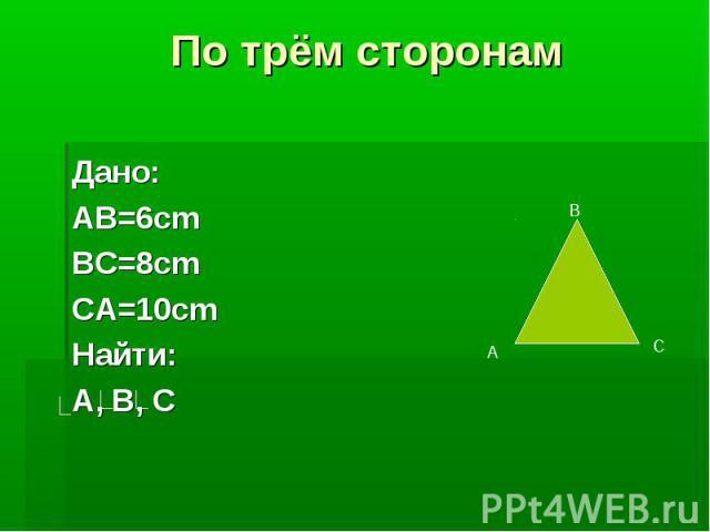 По трём сторонамДано:AB=6cmBC=8cmCA=10cmНайти:A, B, C