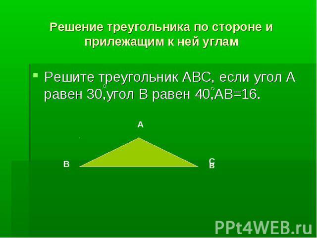 Решение треугольника по стороне и прилежащим к ней угламРешите треугольник АВС, если угол А равен 30,угол В равен 40,АВ=16.