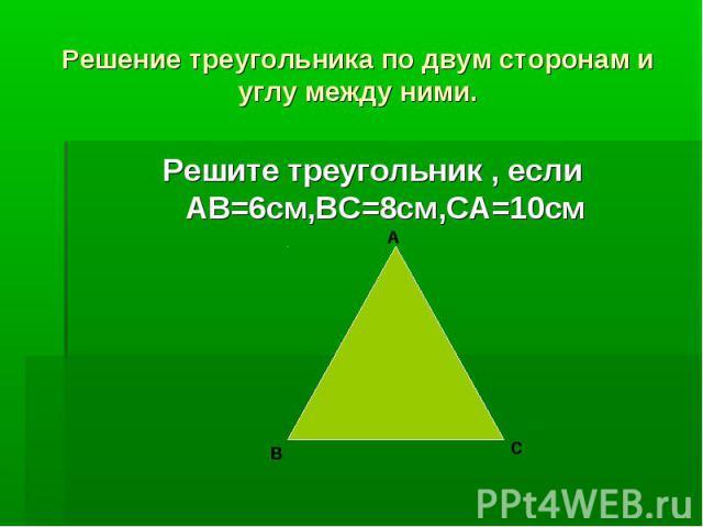 Решение треугольника по двум сторонам и углу между ними.Решите треугольник , если АВ=6см,ВС=8см,СА=10см