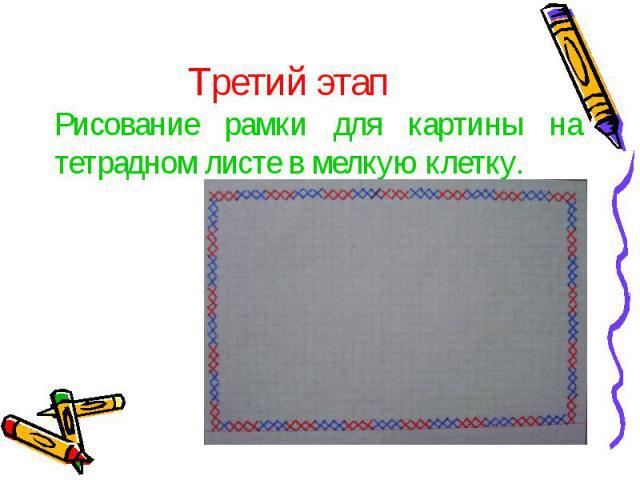 Третий этап Рисование рамки для картины на тетрадном листе в мелкую клетку.