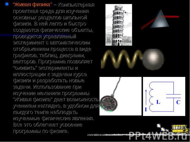 """""""Живая физика"""" – Компьютерная проектная среда для изучения основных разделов школьной физики. В ней легко и быстро создаются физические объекты, проводится управляемый эксперимент с автоматическим отображением процесса в виде графиков, таблиц, диагр…"""