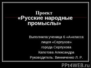Проект «Русские народные промыслы» Выполнила:ученица 6 «А»классалицея «Серпухов»