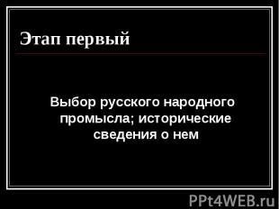 Этап первый Выбор русского народного промысла; исторические сведения о нем