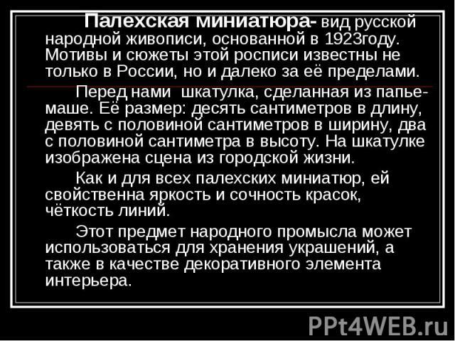 Палехская миниатюра- вид русской народной живописи, основанной в 1923году. Мотивы и сюжеты этой росписи известны не только в России, но и далеко за её пределами. Перед нами шкатулка, сделанная из папье- маше. Её размер: десять сантиметров в длину, д…