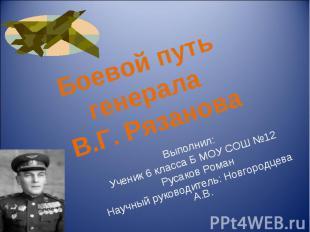 Боевой путь генерала В.Г. Рязанова Выполнил: Ученик 6 класса Б МОУ СОШ №12 Русак