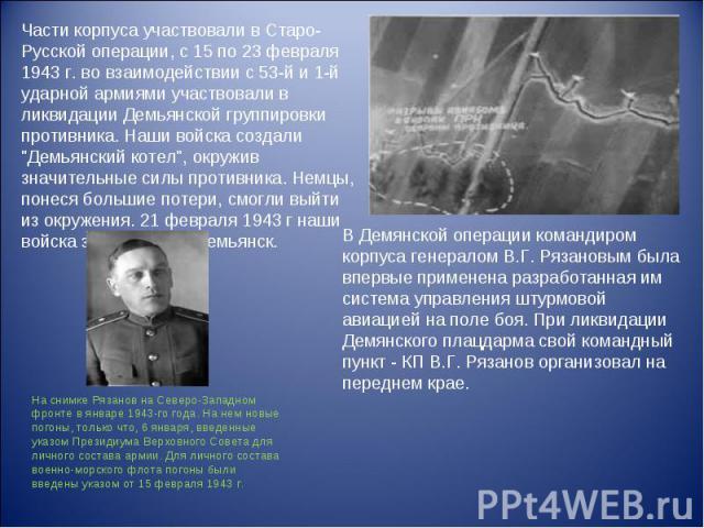 Части корпуса участвовали в Старо-Русской операции, с 15 по 23 февраля 1943 г. во взаимодействии с 53-й и 1-й ударной армиями участвовали в ликвидации Демьянской группировки противника. Наши войска создали \