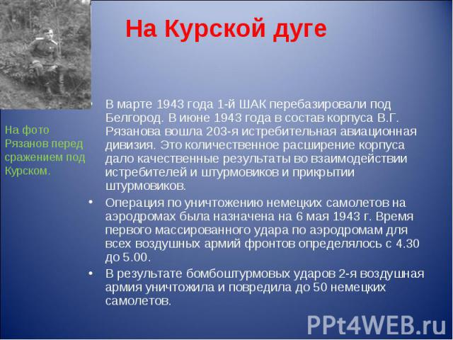 На Курской дуге В марте 1943 года 1-й ШАК перебазировали под Белгород. В июне 1943 года в состав корпуса В.Г. Рязанова вошла 203-я истребительная авиационная дивизия. Это количественное расширение корпуса дало качественные результаты во взаимодейств…
