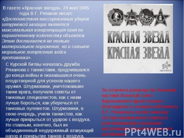 В газете «Красная звезда», 24 мая 1945 года В.Г. Рязанов писал: «Достоинством массированных ударов штурмовой авиации является максимальная концентрация огня по ограниченному количеству объектов. Этим достигается не только материальное поражение, но …