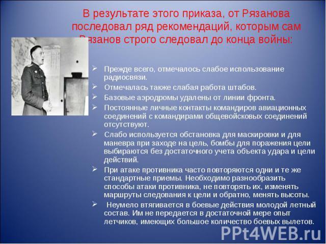 В результате этого приказа, от Рязанова последовал ряд рекомендаций, которым сам Рязанов строго следовал до конца войны: Прежде всего, отмечалось слабое использование радиосвязи. Отмечалась также слабая работа штабов. Базовые аэродромы удалены от ли…
