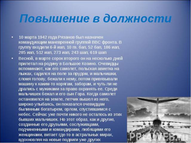 Повышение в должности 10 марта 1942 года Рязанов был назначен командующим маневренной группой ВВС фронта. В группу входили 6-й иап, 10 гв. бап, 52 бап, 186 иап, 285 иап, 512 иап, 273 иап, 243 шап, 619 шап Весной, в марте сорок второго он на нескольк…