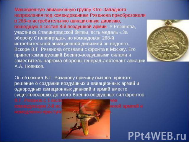 Маневренную авиационную группу Юго-Западного направления под командованием Рязанова преобразовали в 268-ю истребительную авиационную дивизию, вошедшую в состав 8-й воздушной армии. У Рязанова, участника Сталинградской битвы, есть медаль «За оборону …