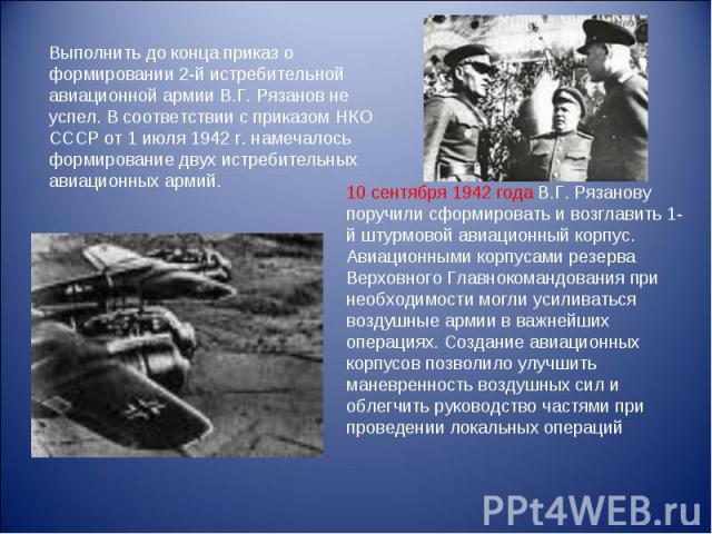 Выполнить до конца приказ о формировании 2-й истребительной авиационной армии В.Г. Рязанов не успел. В соответствии с приказом НКО СССР от 1 июля 1942 г. намечалось формирование двух истребительных авиационных армий. 10 сентября 1942 года В.Г. Рязан…