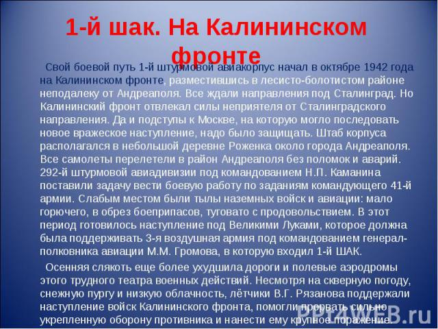 1-й шак. На Калининском фронте Свой боевой путь 1-й штурмовой авиакорпус начал в октябре 1942 года на Калининском фронте, разместившись в лесисто-болотистом районе неподалеку от Андреаполя. Все ждали направления под Сталинград. Но Калининский фронт …