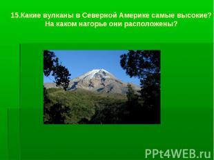 15.Какие вулканы в Северной Америке самые высокие? На каком нагорье они располож