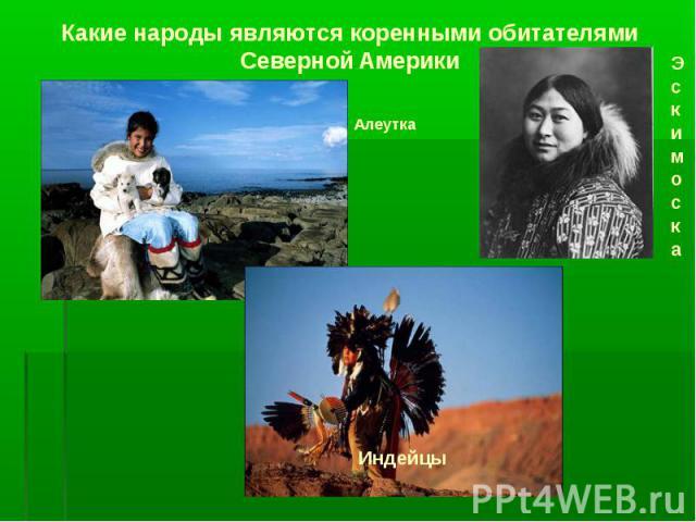 Какие народы являются коренными обитателями Северной Америки Эскимоска Алеутка Индейцы