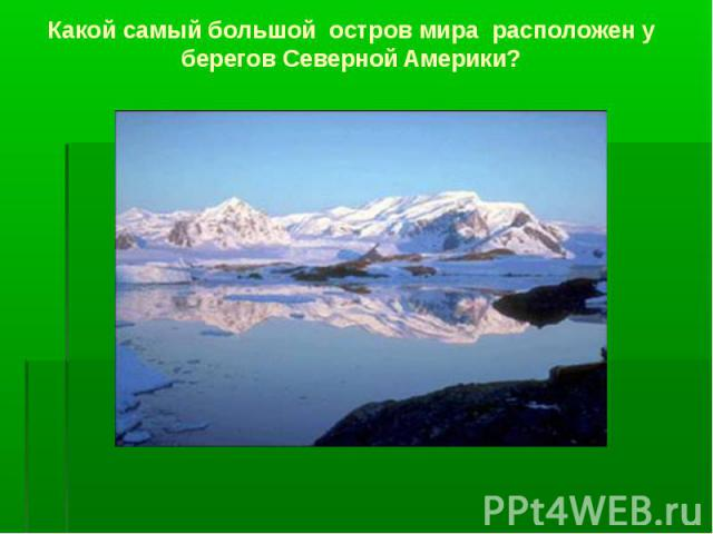 Какой самый большой остров мира расположен у берегов Северной Америки?