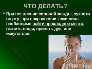 ЧТО ДЕЛАТЬ? При появлении сильной жажды, сухости во рту, при покраснении кожи ли
