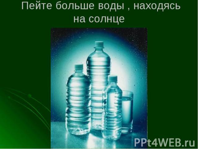 Пейте больше воды , находясь на солнце