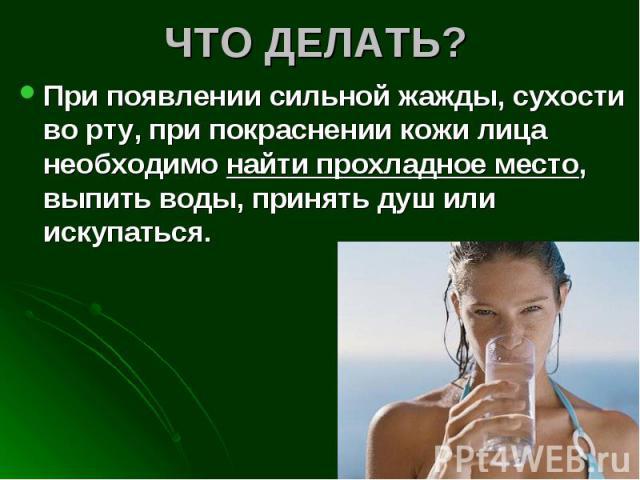 ЧТО ДЕЛАТЬ? При появлении сильной жажды, сухости во рту, при покраснении кожи лица необходимо найти прохладное место, выпить воды, принять душ или искупаться.