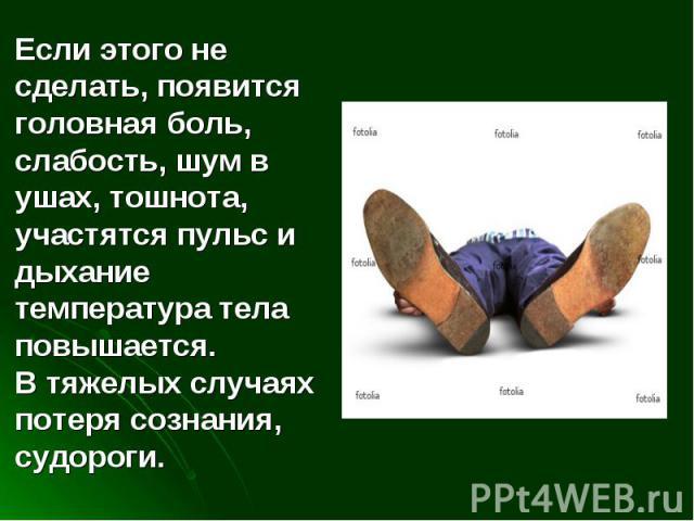 Если этого не сделать, появится головная боль, слабость, шум в ушах, тошнота, участятся пульс и дыхание температура тела повышается. В тяжелых случаях потеря сознания, судороги.