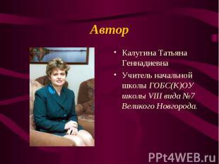 Автор Калугина Татьяна Геннадиевна Учитель начальной школы ГОБС(К)ОУ школы VIII