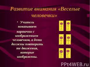 Развитие внимания «Веселые человечки» Учитель показывает карточки с изображением