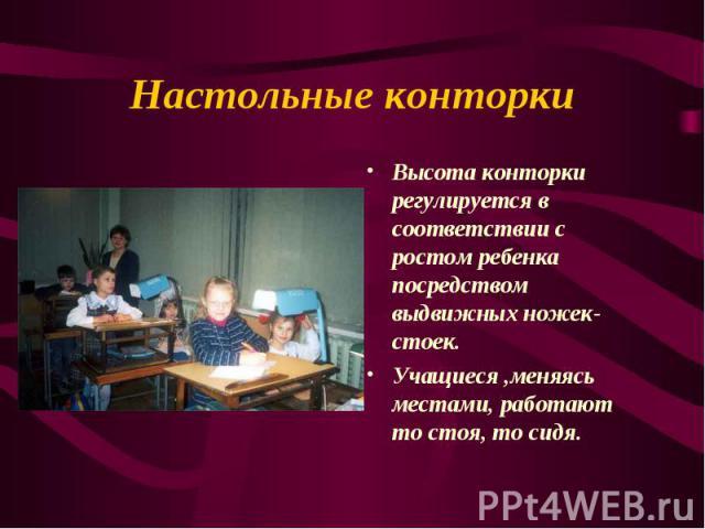 Настольные конторки Высота конторки регулируется в соответствии с ростом ребенка посредством выдвижных ножек-стоек. Учащиеся ,меняясь местами, работают то стоя, то сидя.