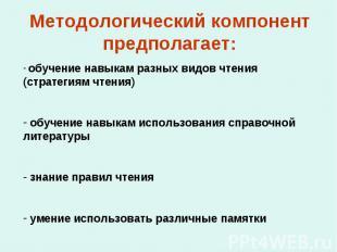 Методологический компонент предполагает: обучение навыкам разных видов чтения (с