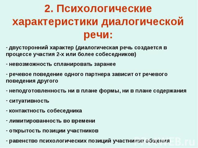 2. Психологические характеристики диалогической речи: двусторонний характер (диалогическая речь создается в процессе участия 2-х или более собеседников) невозможность спланировать заранее речевое поведение одного партнера зависит от речевого поведен…