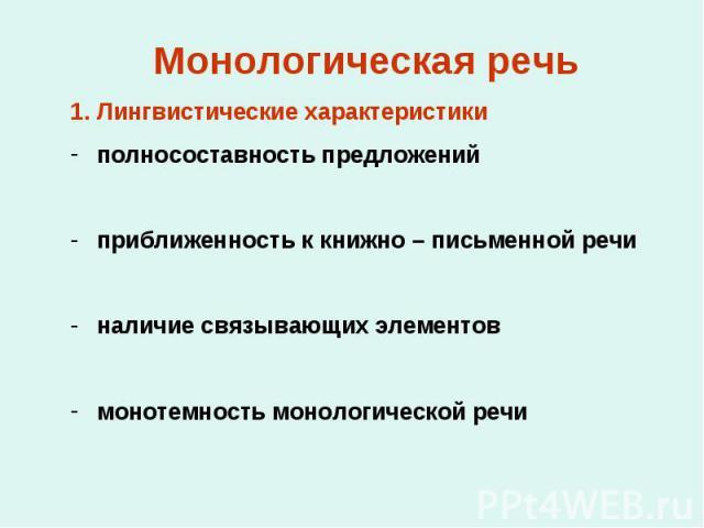 Монологическая речь Лингвистические характеристики полносоставность предложений приближенность к книжно – письменной речи наличие связывающих элементов монотемность монологической речи