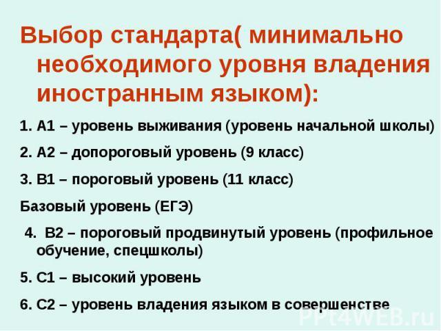 Выбор стандарта( минимально необходимого уровня владения иностранным языком): A1 – уровень выживания (уровень начальной школы) A2 – допороговый уровень (9 класс) В1 – пороговый уровень (11 класс) Базовый уровень (ЕГЭ) 4. B2 – пороговый продвинутый у…