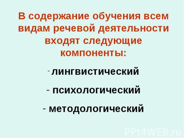 В содержание обучения всем видам речевой деятельности входят следующие компоненты: лингвистический психологический методологический