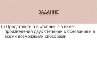 б) Представьте а в степени 7 в виде произведения двух степеней с основанием а вс