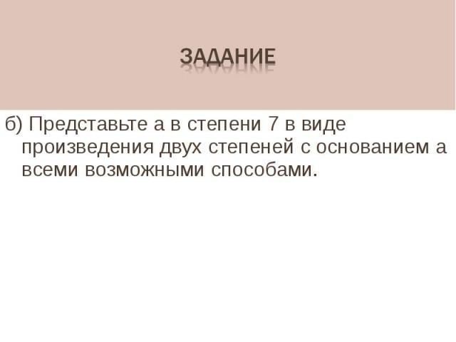 б) Представьте а в степени 7 в виде произведения двух степеней с основанием а всеми возможными способами.