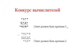 Конкурс вычислителей * 5 * * + 5 * 3 * * 0 2 0 * Ответ должен быть кратным 5 * 0