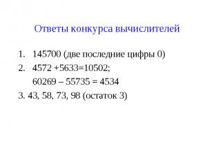 Ответы конкурса вычислителей145700 (две последние цифры 0)4572 +5633=10502; 6026