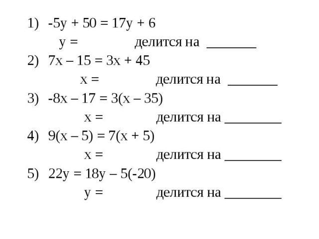 -5у + 50 = 17у + 6-5у + 50 = 17у + 6 у = делится на _______7х – 15 = 3х + 45 х = делится на _______-8х – 17 = 3(х – 35) х = делится на ________9(х – 5) = 7(х + 5) х = делится на ________22у = 18у – 5(-20) у = делится на ________