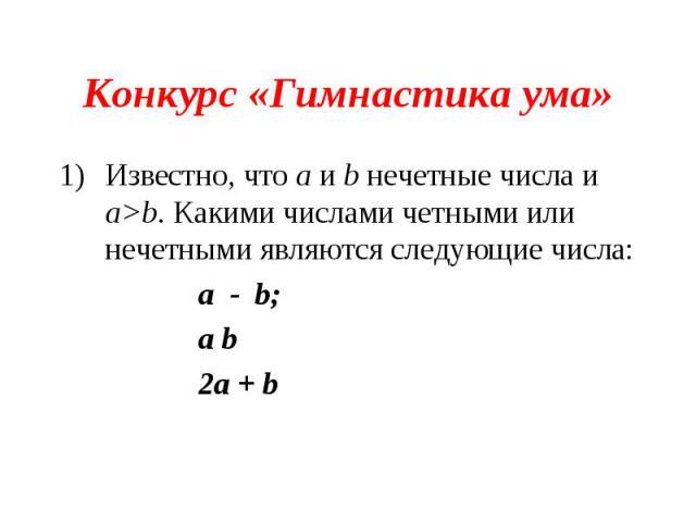 Конкурс «Гимнастика ума»Известно, что а и b нечетные числа и а>b. Какими числами четными или нечетными являются следующие числа:a - b;a b2a + b