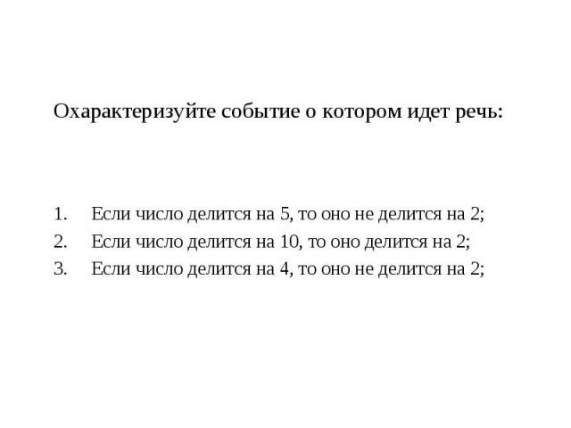 Охарактеризуйте событие о котором идет речь:Если число делится на 5, то оно не делится на 2;Если число делится на 10, то оно делится на 2;Если число делится на 4, то оно не делится на 2;