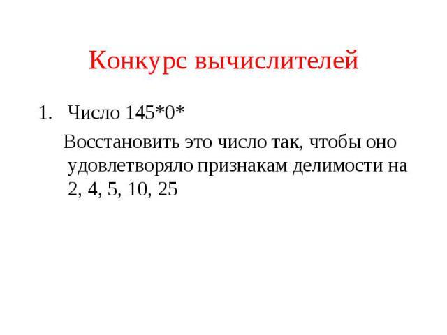 Конкурс вычислителейЧисло 145*0* Восстановить это число так, чтобы оно удовлетворяло признакам делимости на 2, 4, 5, 10, 25
