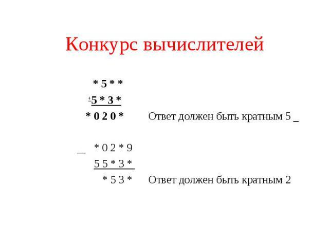 Конкурс вычислителей * 5 * * + 5 * 3 * * 0 2 0 * Ответ должен быть кратным 5 * 0 2 * 95 5 * 3 * * 5 3 * Ответ должен быть кратным 2