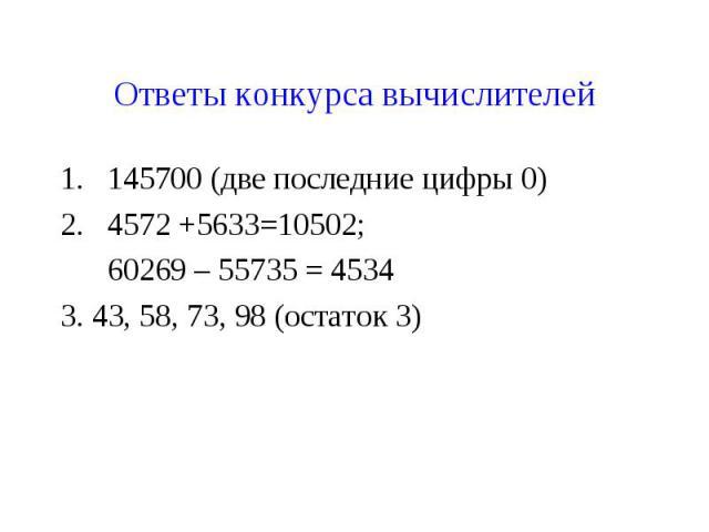 Ответы конкурса вычислителей145700 (две последние цифры 0)4572 +5633=10502; 60269 – 55735 = 45343. 43, 58, 73, 98 (остаток 3)