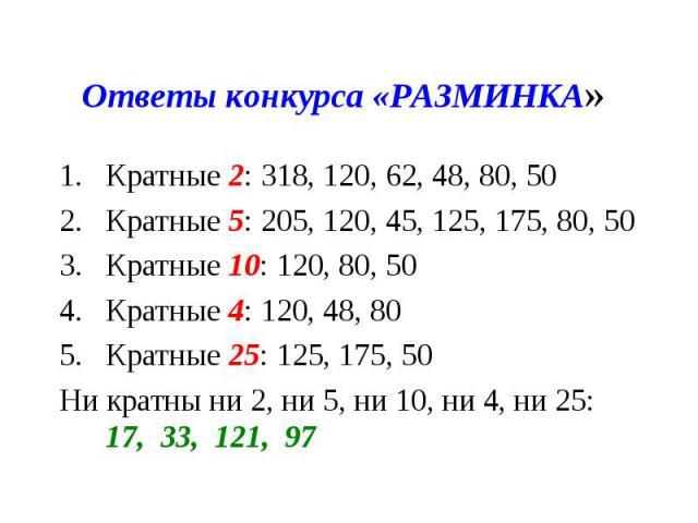 Ответы конкурса «РАЗМИНКА» Кратные 2: 318, 120, 62, 48, 80, 50Кратные 5: 205, 120, 45, 125, 175, 80, 50Кратные 10: 120, 80, 50Кратные 4: 120, 48, 80Кратные 25: 125, 175, 50Ни кратны ни 2, ни 5, ни 10, ни 4, ни 25: 17, 33, 121, 97