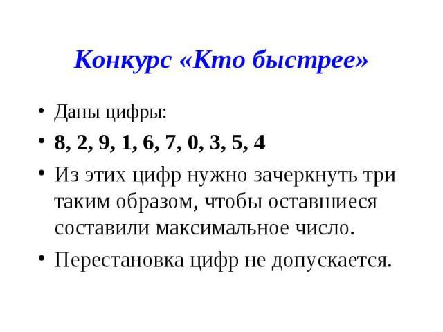 Конкурс «Кто быстрее»Даны цифры:8, 2, 9, 1, 6, 7, 0, 3, 5, 4Из этих цифр нужно зачеркнуть три таким образом, чтобы оставшиеся составили максимальное число.Перестановка цифр не допускается.