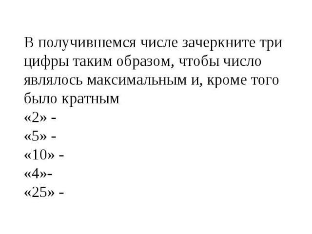 В получившемся числе зачеркните три цифры таким образом, чтобы число являлось максимальным и, кроме того было кратным«2» -«5» -«10» -«4»-«25» -