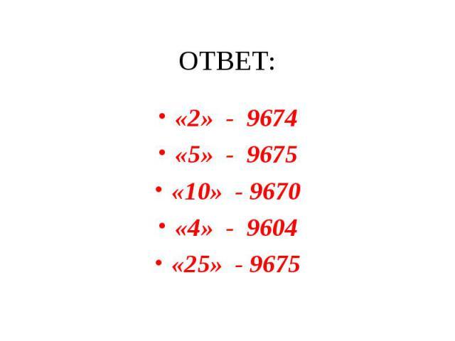 ОТВЕТ:«2» - 9674«5» - 9675«10» - 9670«4» - 9604«25» - 9675