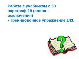 Работа с учебником с.53 параграф 19 (слова – исключения) - Тренировочное упражне