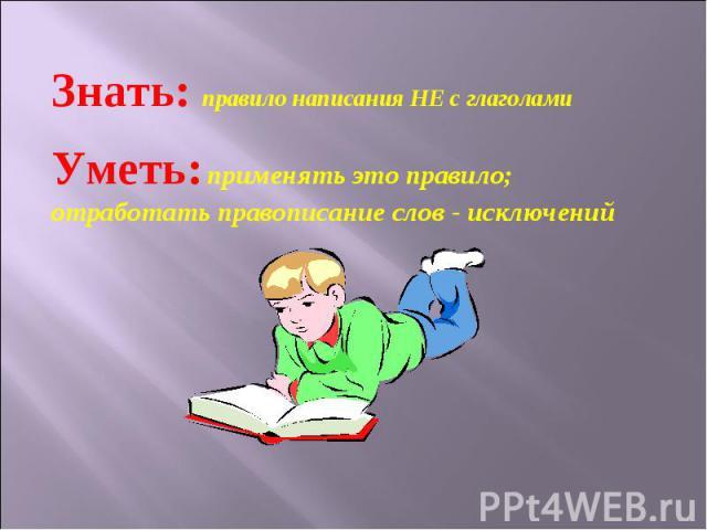 Знать: правило написания НЕ с глаголами Уметь: применять это правило; отработать правописание слов - исключений